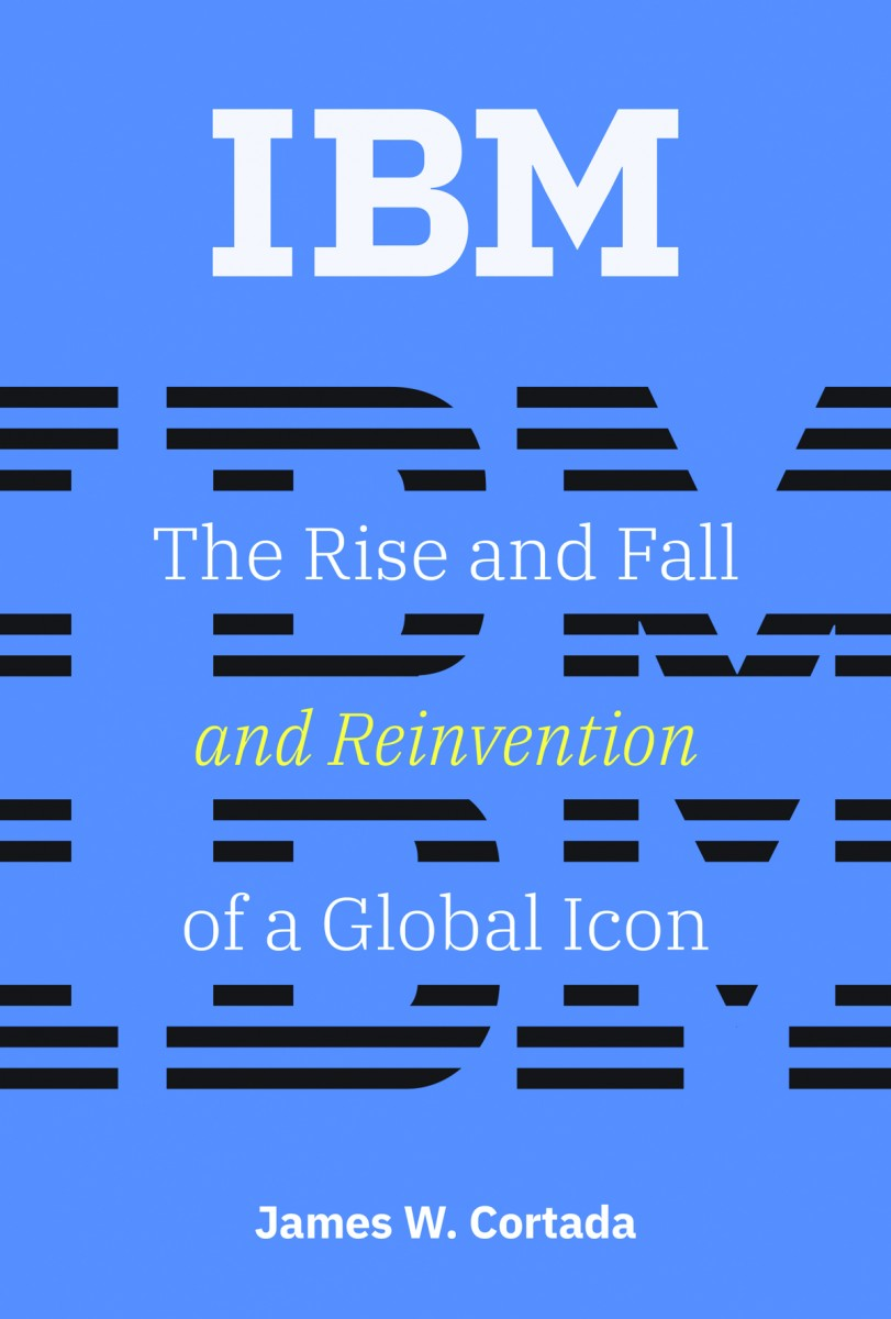 Cover image for IBM: The Rise and Fall and Reinvention of a Global Icon by James W. Cortada